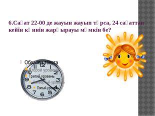 6.Сағат 22-00 де жауын жауып тұрса, 24 сағаттан кейін күннін жарқырауы мүмкін