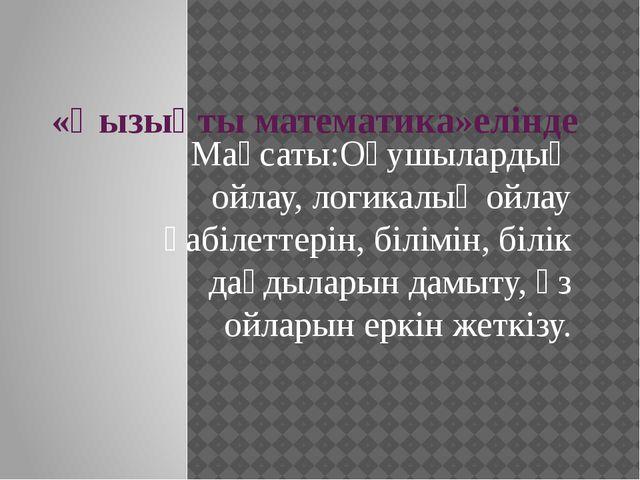 «Қызықты математика»елінде Мақсаты:Оқушылардың ойлау, логикалық ойлау қабілет...