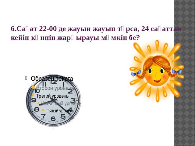 6.Сағат 22-00 де жауын жауып тұрса, 24 сағаттан кейін күннін жарқырауы мүмкін...