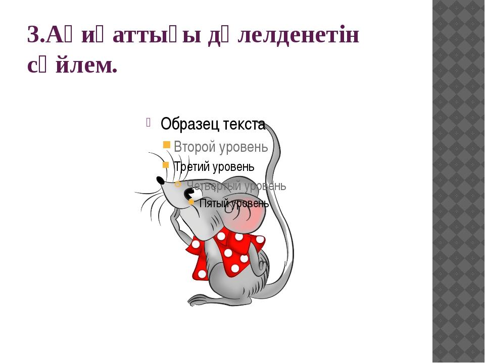 3.Ақиқаттығы дәлелденетін сөйлем.