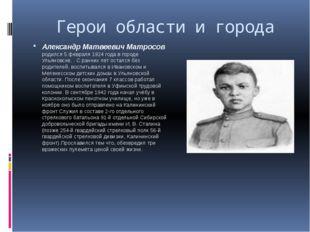 Герои области и города Александр Матвеевич Матросов родился 5 февраля 1924 г