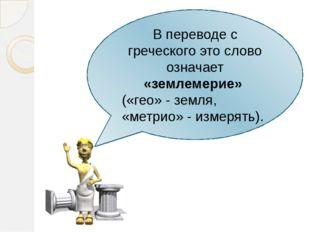 В переводе с греческого это слово означает «землемерие» («гео» - земля, «метр