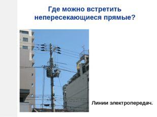 Где можно встретить непересекающиеся прямые? Линии электропередач.