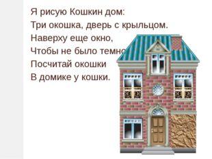 Я рисую Кошкин дом: Три окошка, дверь с крыльцом. Наверху еще окно, Чтобы