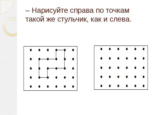 – Нарисуйте справа по точкам такой же стульчик, как и слева.