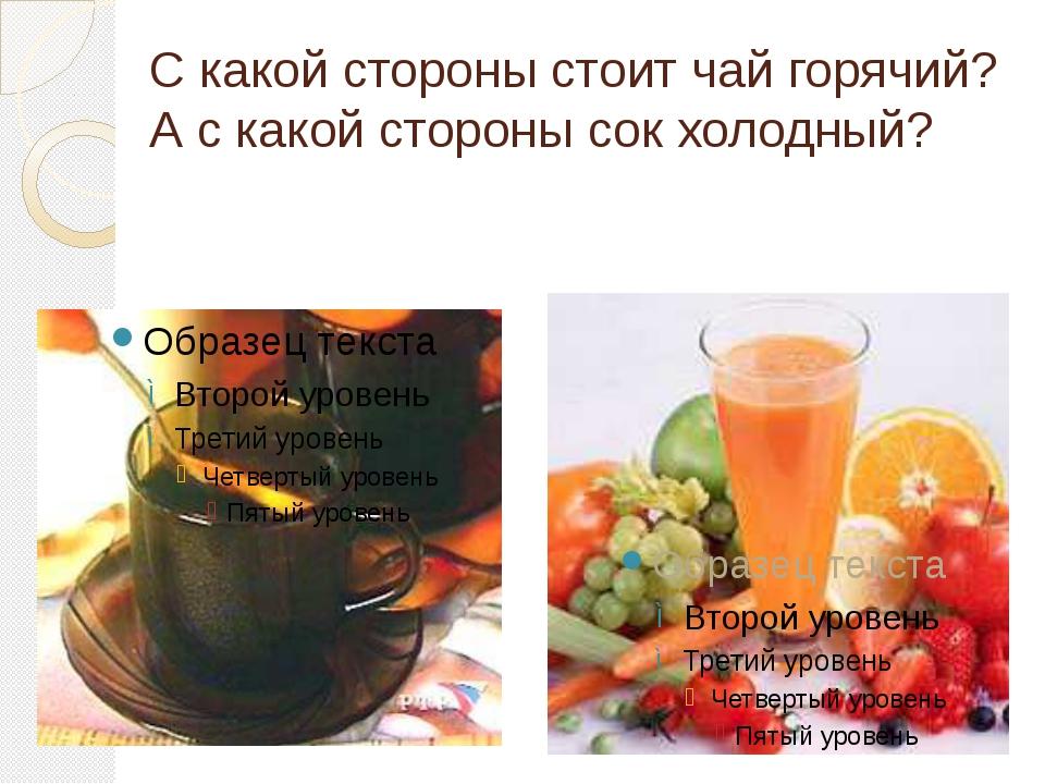 С какой стороны стоит чай горячий? А с какой стороны сок холодный?