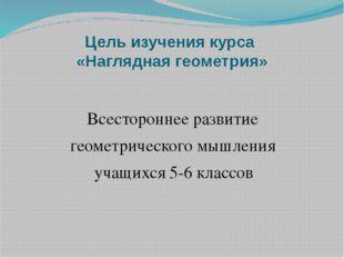 Цель изучения курса «Наглядная геометрия» Всестороннее развитие геометрическо