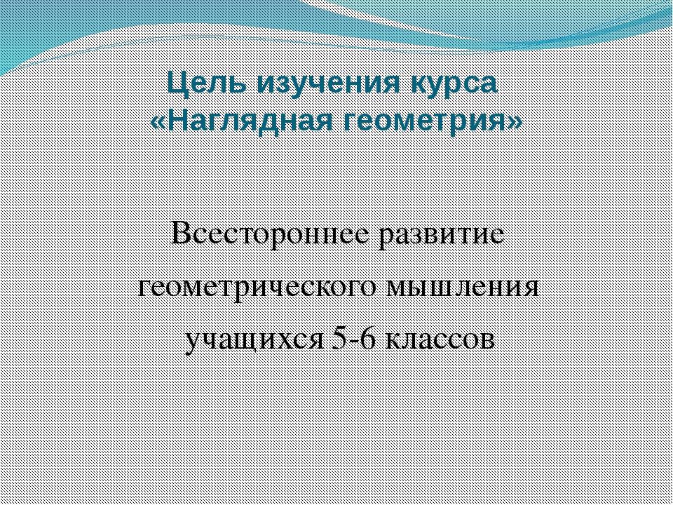 Цель изучения курса «Наглядная геометрия» Всестороннее развитие геометрическо...