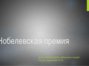 Нобелевская премия Автор: Шигина марина, майнуленко андрей Учитель: Веденеева