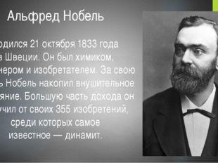 Альфред Нобель  родился 21 октября 1833 года вШвеции. Он был химиком, инжен