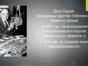 Джон Бардин был дважды удостоен Нобелевской премии по физике в 1956 году «за
