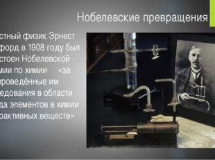 Нобелевские превращения Известный физик Эрнест Резерфорд в 1908 году был удос