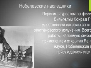 Нобелевские наследники Первым лауреатом по физике был Вильгельм Конрад Рентге