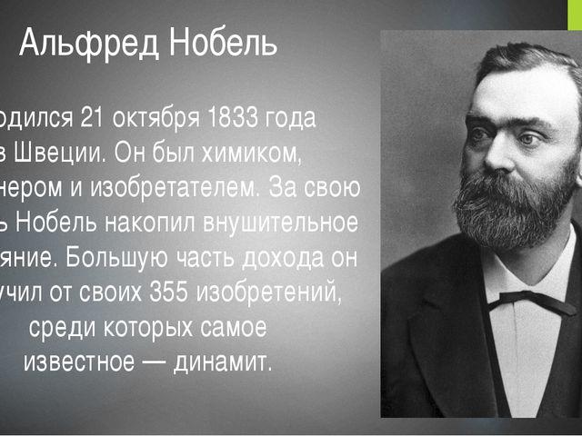 Альфред Нобель  родился 21 октября 1833 года вШвеции. Он был химиком, инжен...