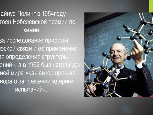 Лайнус Полинг в 1954году удостоен Нобелевской премии по химии «за исследовани...