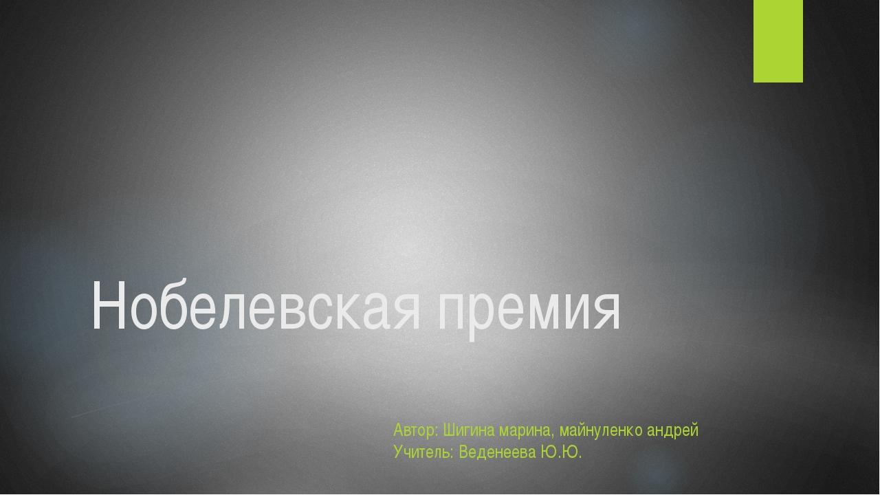 Нобелевская премия Автор: Шигина марина, майнуленко андрей Учитель: Веденеева...