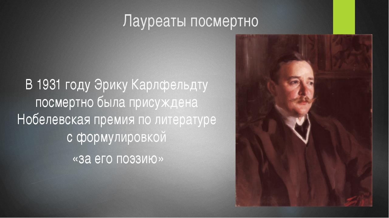 Лауреаты посмертно В 1931 году Эрику Карлфельдту посмертно была присуждена Но...