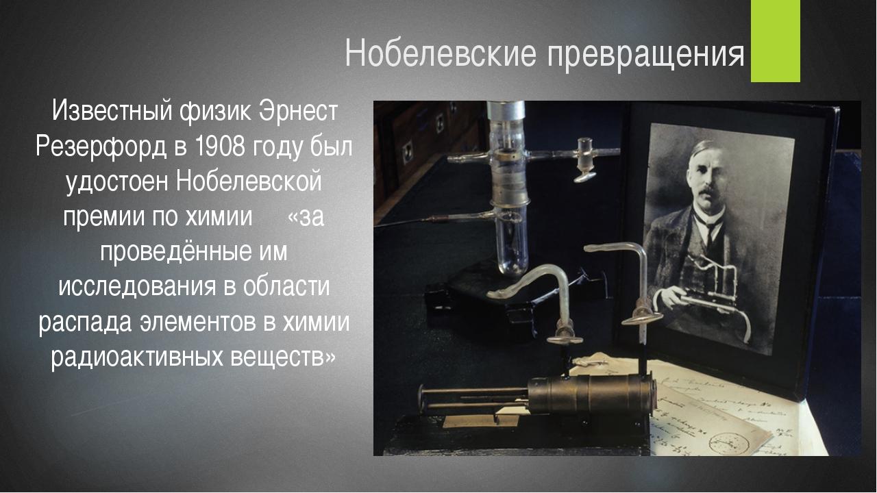 Нобелевские превращения Известный физик Эрнест Резерфорд в 1908 году был удос...