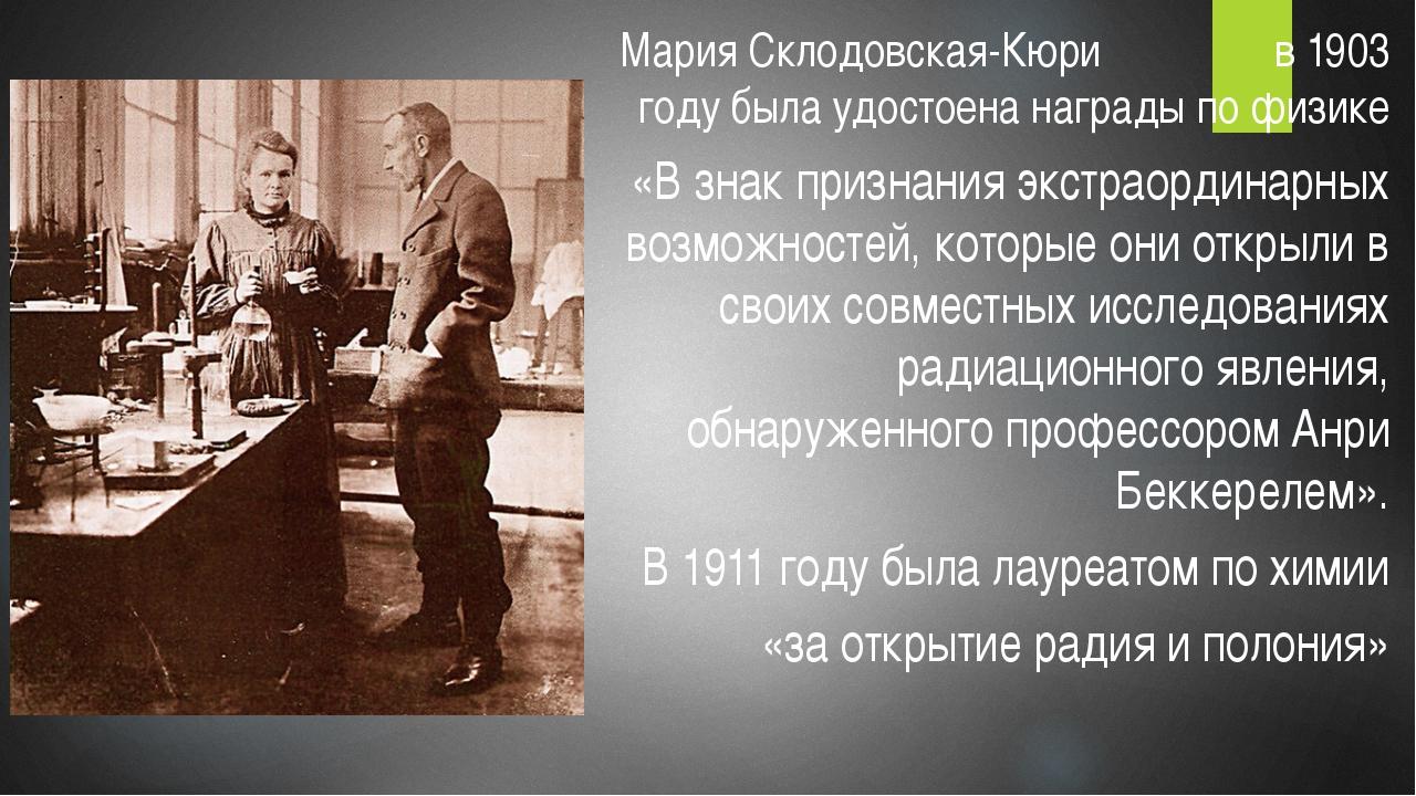 Мария Склодовская-Кюри в 1903 году была удостоена награды по физике «В знак п...