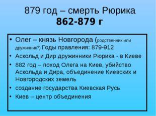 879 год – смерть Рюрика 862-879 г Олег – князь Новгорода (родственник или дру