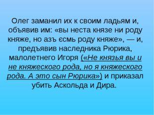 Олег заманил их к своим ладьям и, объявив им: «вы неста князе ни роду княже,