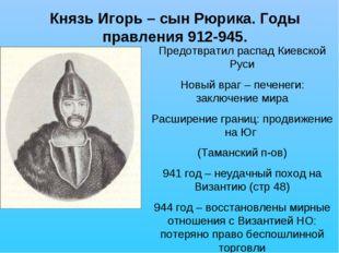 Князь Игорь – сын Рюрика. Годы правления 912-945. Предотвратил распад Киевско