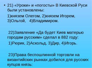 21) «Уроки» и «погосты» В Киевской Руси были установлены: 1)князем Олегом, 2)
