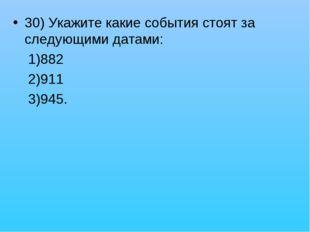 30) Укажите какие события стоят за следующими датами: 1)882 2)911 3)945.