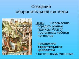 Создание оборонительной системы Цель:Стремление оградить южные границы Руси