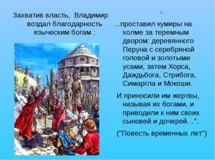 Захватив власть, Владимир воздал благодарность языческим богам : « …проставил