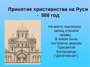 Принятие христианства на Руси - 988 год На месте языческих капищ строили храм