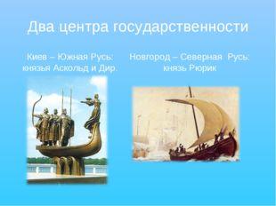 Два центра государственности Киев – Южная Русь: князья Аскольд и Дир. Новгоро