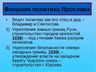 Ведет политику как его отец и дед – Владимир и Святослав. Укрепление южных гр
