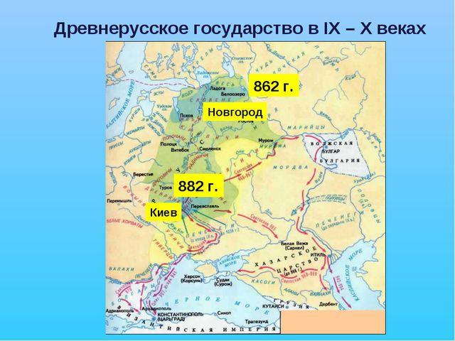 Древнерусское государство в IX – X веках Новгород Киев 862 г. 882 г.