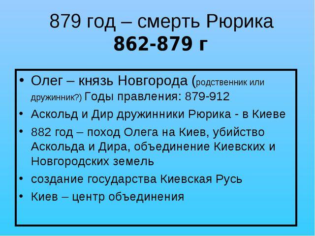 879 год – смерть Рюрика 862-879 г Олег – князь Новгорода (родственник или дру...