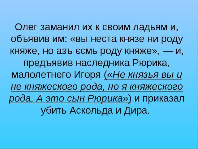 Олег заманил их к своим ладьям и, объявив им: «вы неста князе ни роду княже,...