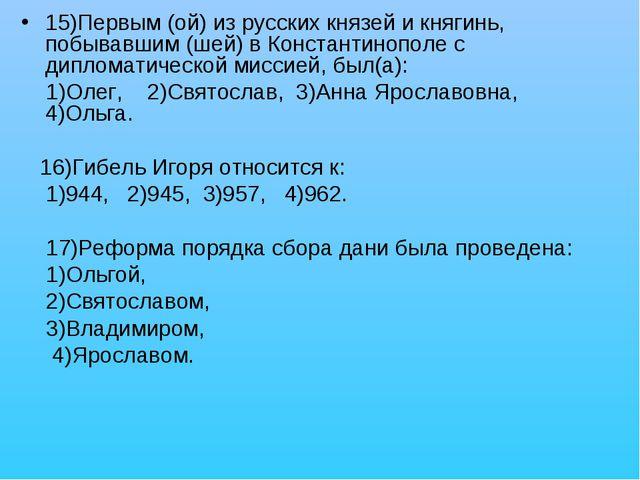 15)Первым (ой) из русских князей и княгинь, побывавшим (шей) в Константинопол...
