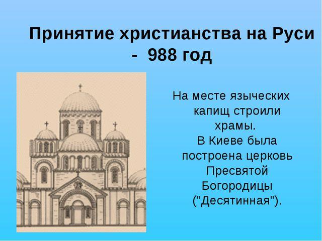 Принятие христианства на Руси - 988 год На месте языческих капищ строили храм...