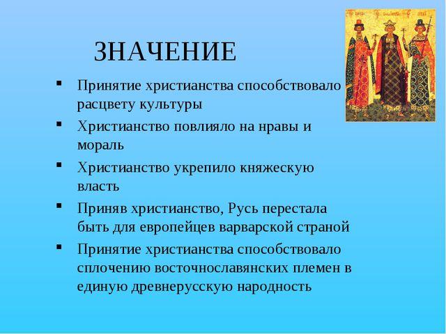 ЗНАЧЕНИЕ Принятие христианства способствовало расцвету культуры Христианство...