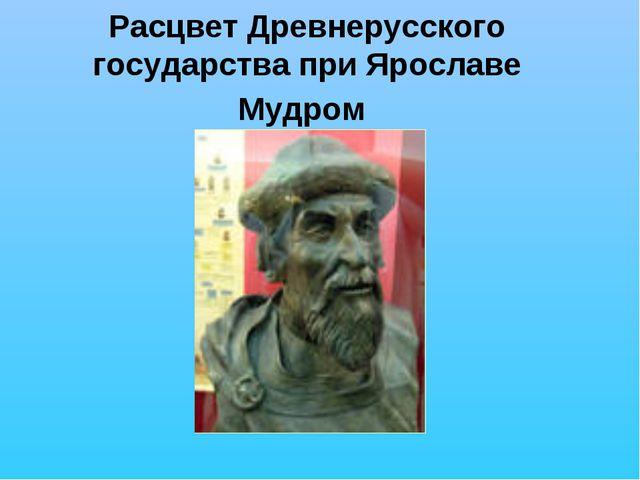 Расцвет Древнерусского государства при Ярославе Мудром