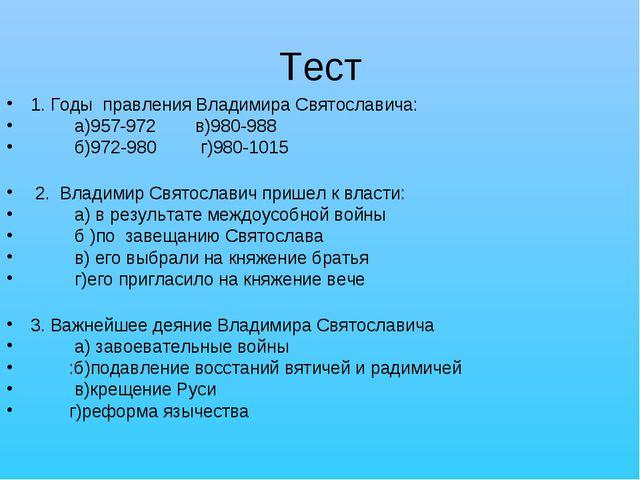 Тест 1. Годы правления Владимира Святославича: а)957-972 в)980-988 б)972-980...