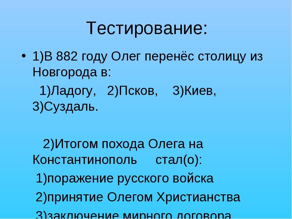 Тестирование: 1)В 882 году Олег перенёс столицу из Новгорода в: 1)Ладогу, 2)П...