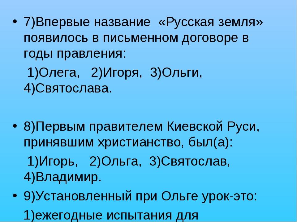 7)Впервые название «Русская земля» появилось в письменном договоре в годы пра...