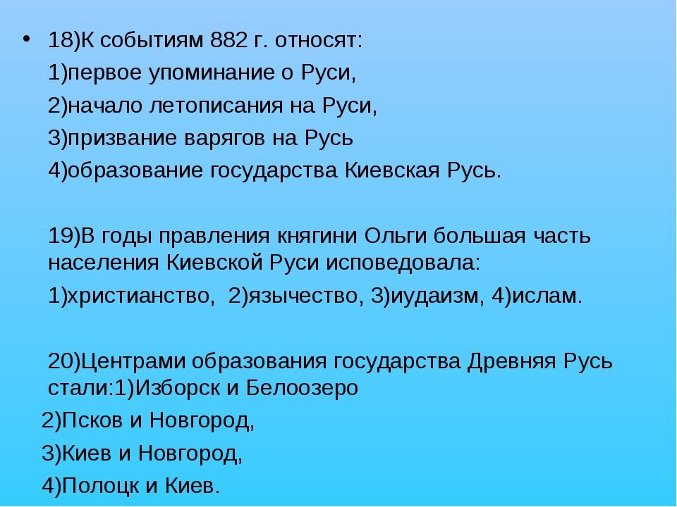 18)К событиям 882 г. относят: 1)первое упоминание о Руси, 2)начало летописани...