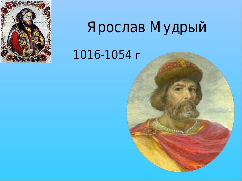 Ярослав Мудрый 1016-1054 г