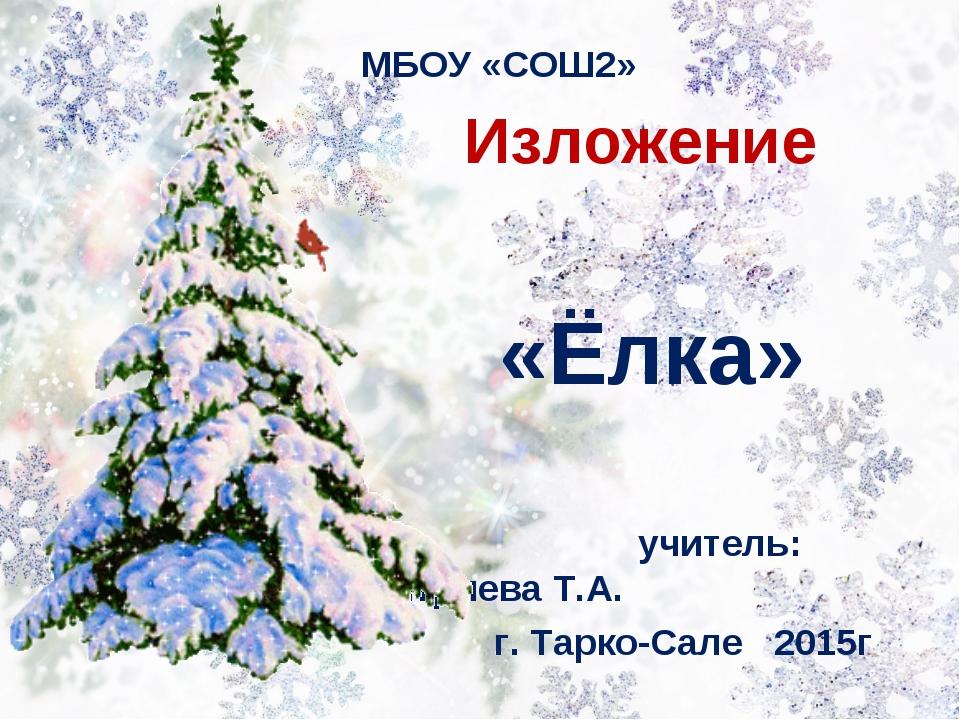 Изложение «Ёлка» учитель: Дмитриева Т.А. г. Тарко-Сале 2015г МБОУ «СОШ2»