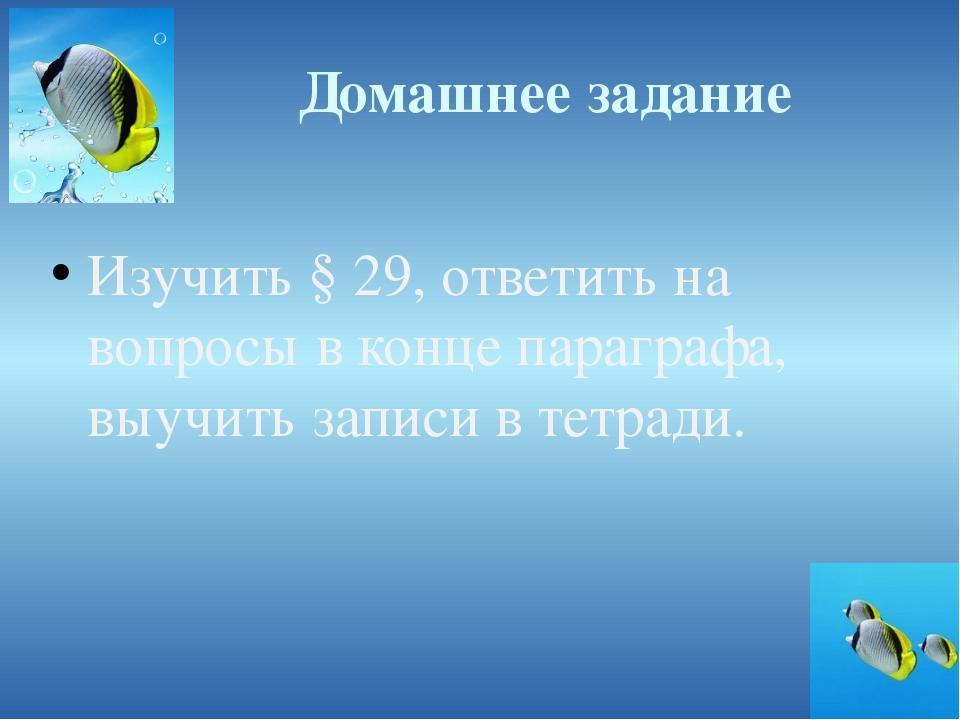Домашнее задание Изучить § 29, ответить на вопросы в конце параграфа, выучить...