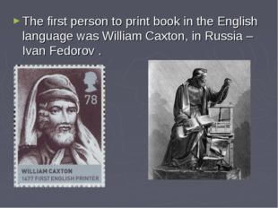 The first person to print book in the English language was William Caxton, in
