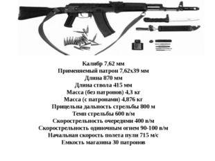 Калибр 7,62 мм Применяемый патрон 7,62х39 мм Длина 870 мм Длина ствола 415 мм