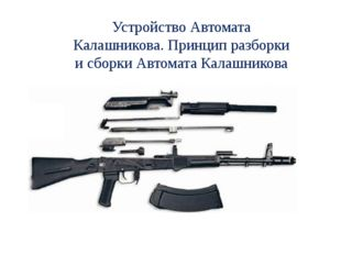 Устройство Автомата Калашникова. Принцип разборки и сборки Автомата Калашникова